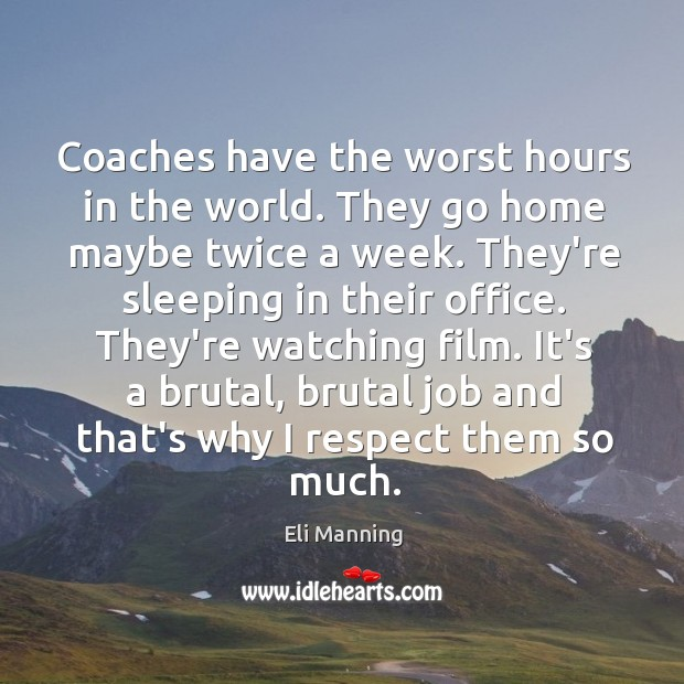 Coaches have the worst hours in the world. They go home maybe Eli Manning Picture Quote