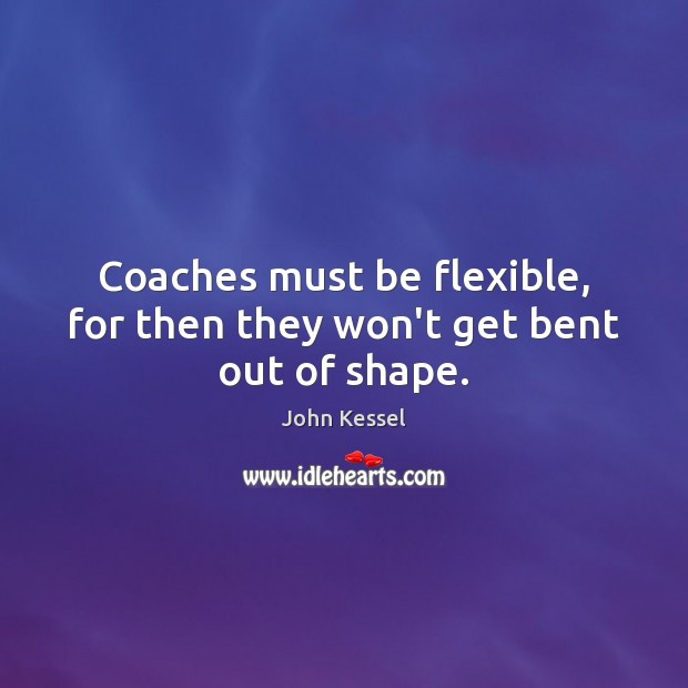 Image, Coaches must be flexible, for then they won't get bent out of shape.