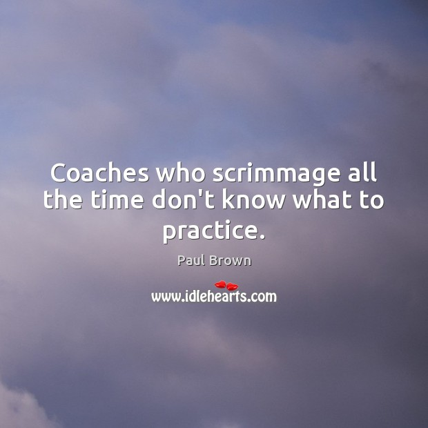 Coaches who scrimmage all the time don't know what to practice. Practice Quotes Image