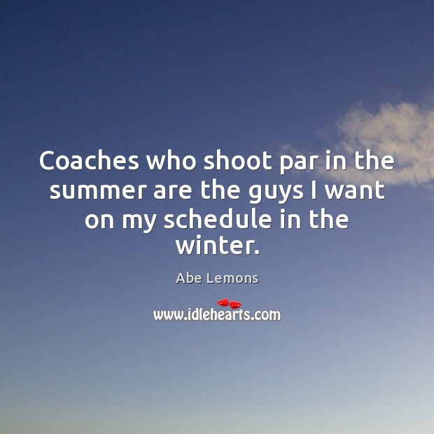 Coaches who shoot par in the summer are the guys I want on my schedule in the winter. Abe Lemons Picture Quote