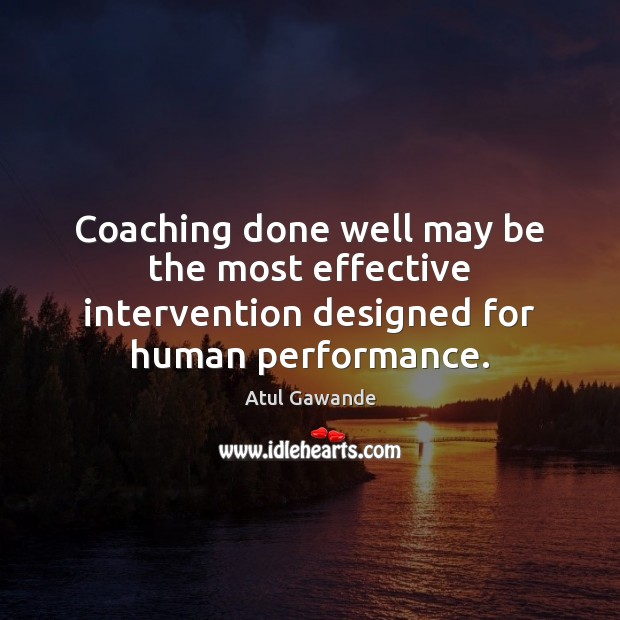 Coaching done well may be the most effective intervention designed for human performance. Atul Gawande Picture Quote