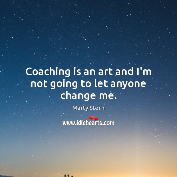 Coaching is an art and I'm not going to let anyone change me. Image