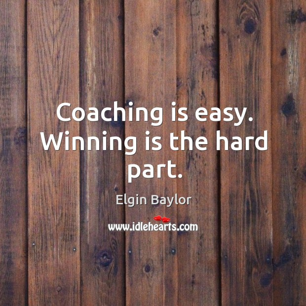 Coaching is easy. Winning is the hard part. Image