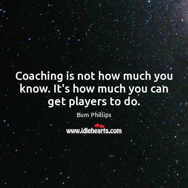 Coaching is not how much you know. It's how much you can get players to do. Image
