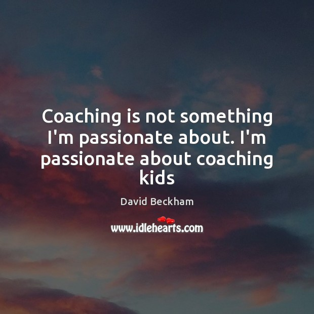 Coaching is not something I'm passionate about. I'm passionate about coaching kids David Beckham Picture Quote