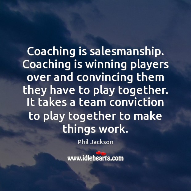 Image, Coaching is salesmanship. Coaching is winning players over and convincing them they