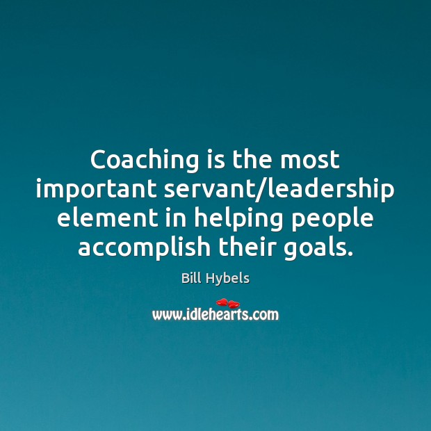 Coaching is the most important servant/leadership element in helping people accomplish Bill Hybels Picture Quote