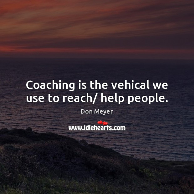 Coaching is the vehical we use to reach/ help people. Image
