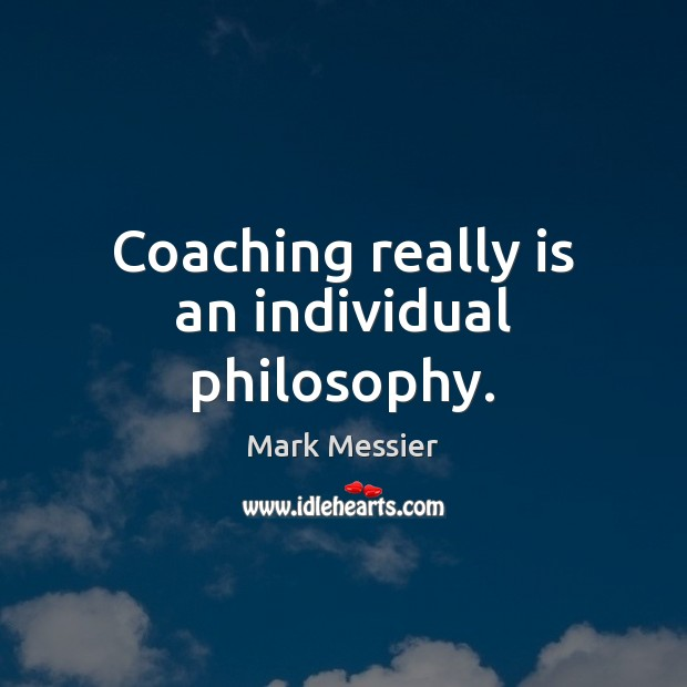 Coaching really is an individual philosophy. Mark Messier Picture Quote
