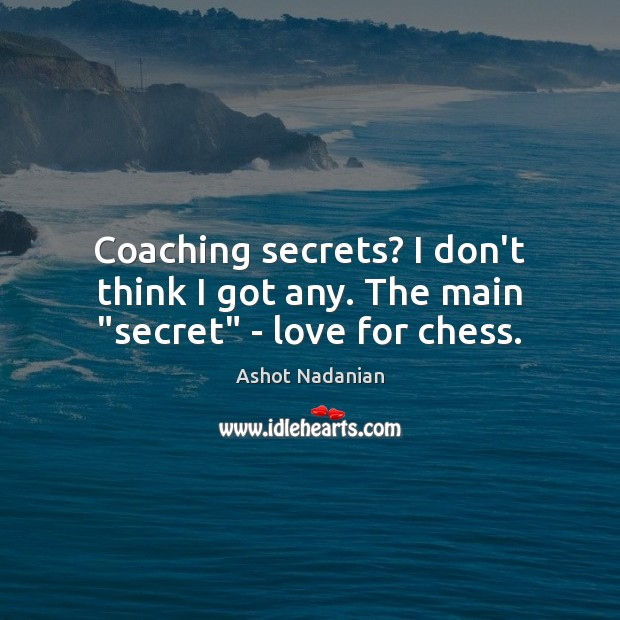 "Image, Coaching secrets? I don't think I got any. The main ""secret"" – love for chess."