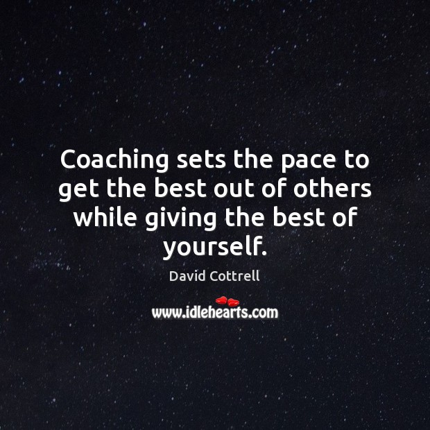 Coaching sets the pace to get the best out of others while giving the best of yourself. David Cottrell Picture Quote