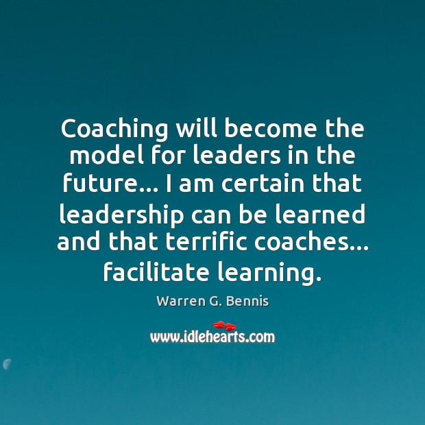 Coaching will become the model for leaders in the future… I am Warren G. Bennis Picture Quote