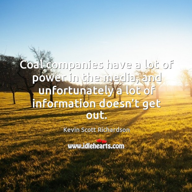 Coal companies have a lot of power in the media, and unfortunately a lot of information doesn't get out. Kevin Scott Richardson Picture Quote