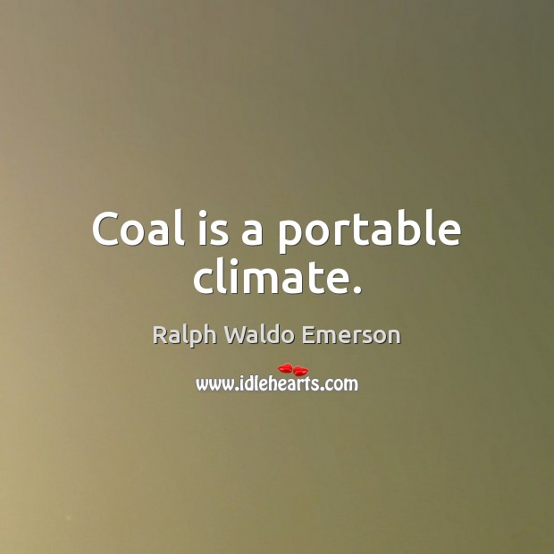 Coal is a portable climate. Image