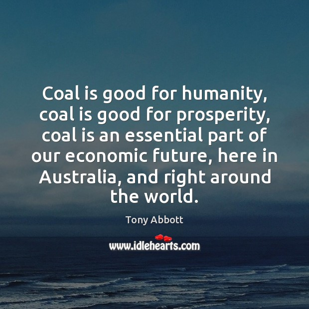 Coal is good for humanity, coal is good for prosperity, coal is Tony Abbott Picture Quote