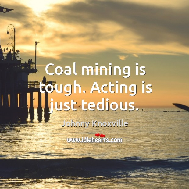 Coal mining is tough. Acting is just tedious. Johnny Knoxville Picture Quote