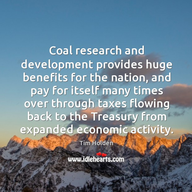 Coal research and development provides huge benefits for the nation, and pay for itself many Tim Holden Picture Quote