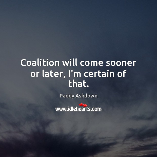 Coalition will come sooner or later, I'm certain of that. Paddy Ashdown Picture Quote