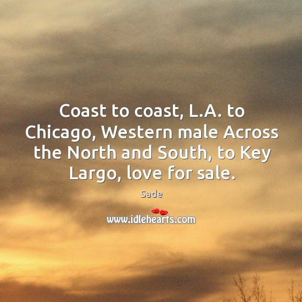Coast to coast, l.a. To chicago, western male across the north and south, to key largo, love for sale. Sade Picture Quote