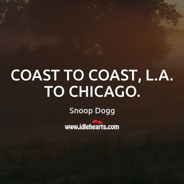COAST TO COAST, L.A. TO CHICAGO. Snoop Dogg Picture Quote