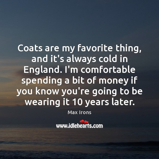 Coats are my favorite thing, and it's always cold in England. I'm Max Irons Picture Quote