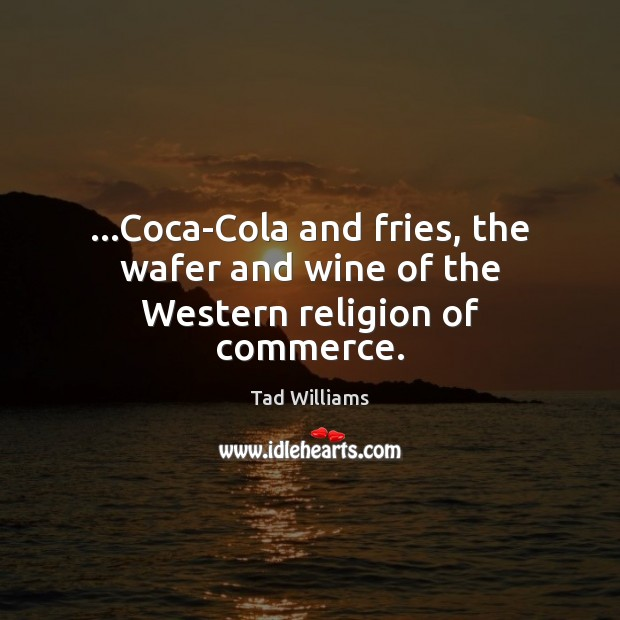 …Coca-Cola and fries, the wafer and wine of the Western religion of commerce. Image
