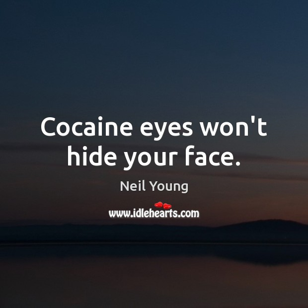 Cocaine eyes won't hide your face. Neil Young Picture Quote