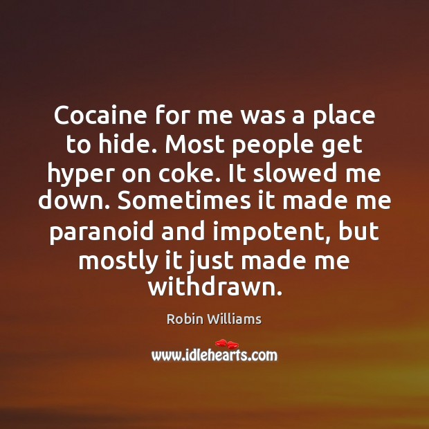 Image, Cocaine for me was a place to hide. Most people get hyper