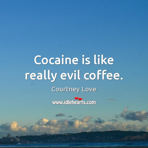Cocaine is like really evil coffee. Courtney Love Picture Quote