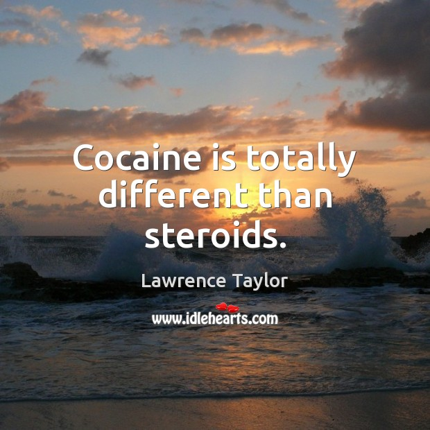 Cocaine is totally different than steroids. Lawrence Taylor Picture Quote