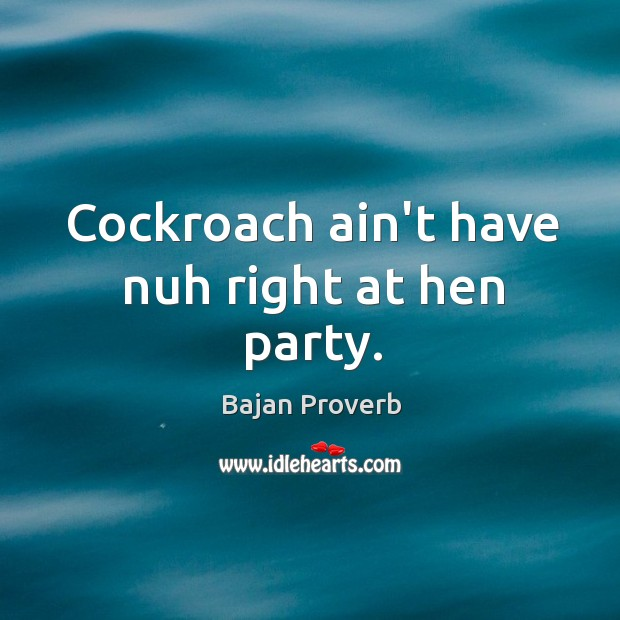 Cockroach ain't have nuh right at hen party. Bajan Proverbs Image