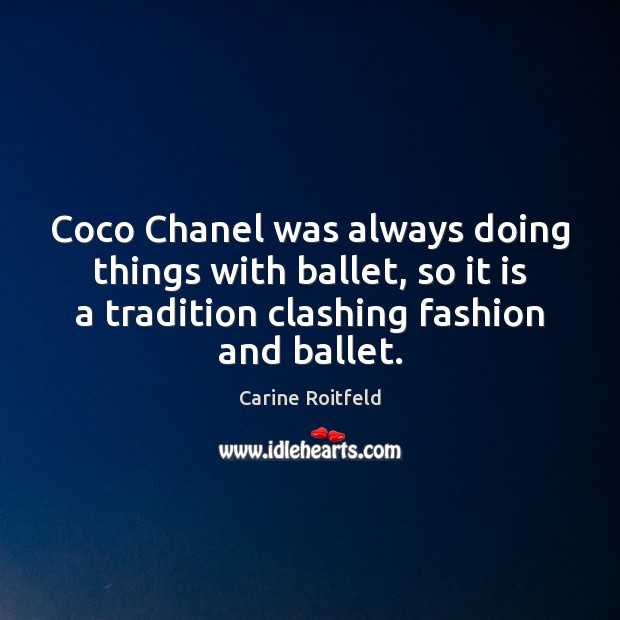 Coco Chanel was always doing things with ballet, so it is a Carine Roitfeld Picture Quote