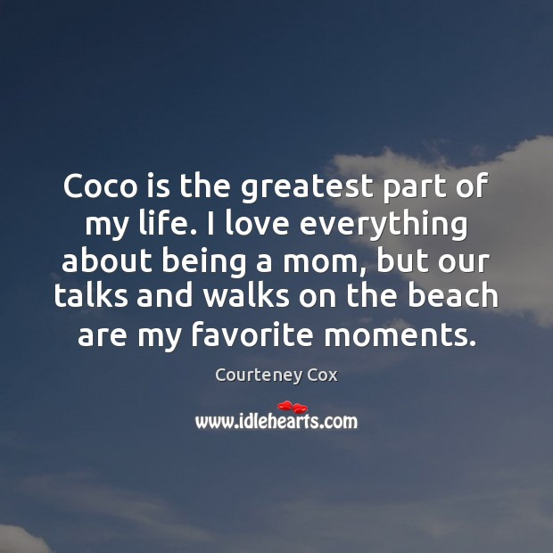 Coco is the greatest part of my life. I love everything about Courteney Cox Picture Quote