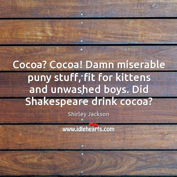 Cocoa? cocoa! damn miserable puny stuff, fit for kittens and unwashed boys. Did shakespeare drink cocoa? Shirley Jackson Picture Quote