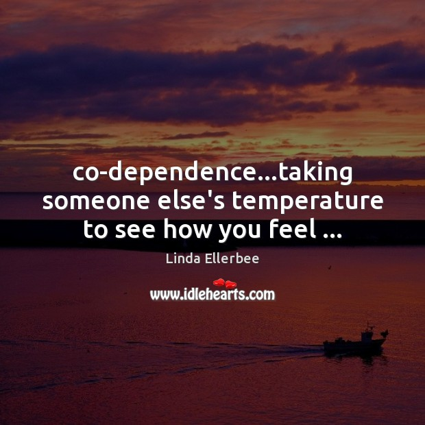 Co-dependence…taking someone else's temperature to see how you feel … Image