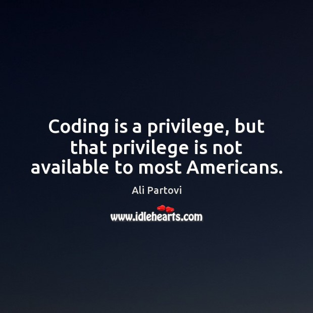 Image, Coding is a privilege, but that privilege is not available to most Americans.