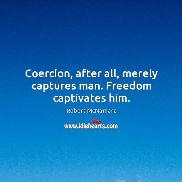Coercion, after all, merely captures man. Freedom captivates him. Robert McNamara Picture Quote