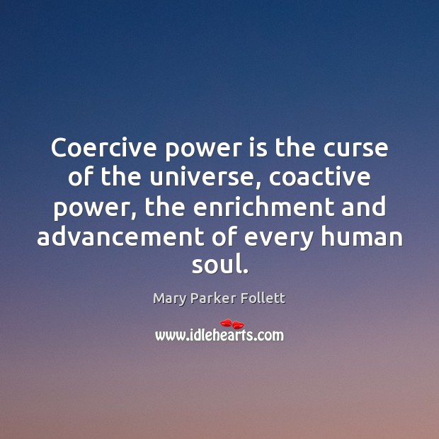 Coercive power is the curse of the universe, coactive power, the enrichment Mary Parker Follett Picture Quote