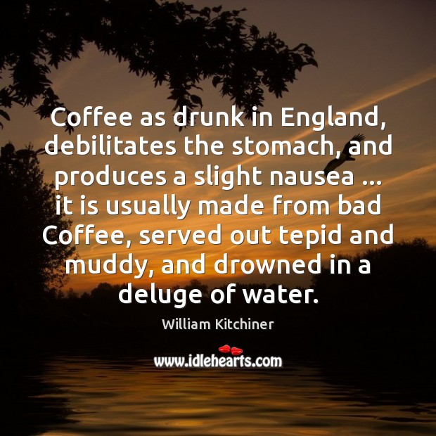 Coffee as drunk in England, debilitates the stomach, and produces a slight Image