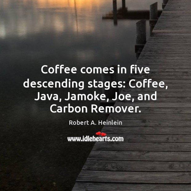 Coffee comes in five descending stages: Coffee, Java, Jamoke, Joe, and Carbon Remover. Robert A. Heinlein Picture Quote