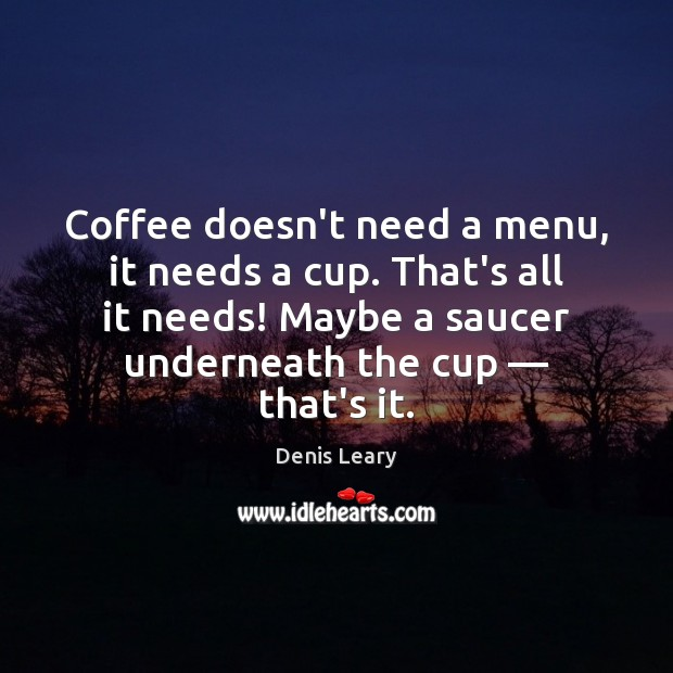Coffee doesn't need a menu, it needs a cup. That's all it Denis Leary Picture Quote