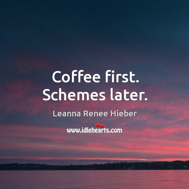 Coffee first. Schemes later. Leanna Renee Hieber Picture Quote
