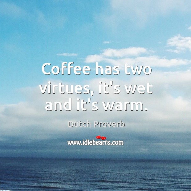 Coffee has two virtues, it's wet and it's warm. Dutch Proverbs Image