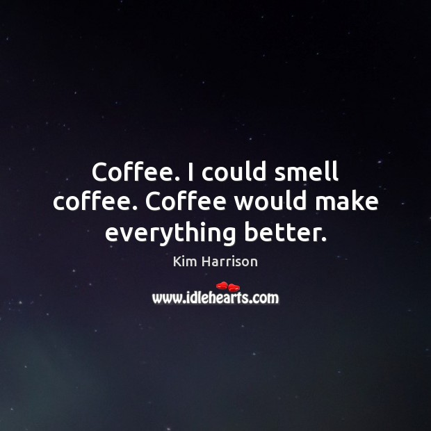 Coffee. I could smell coffee. Coffee would make everything better. Kim Harrison Picture Quote