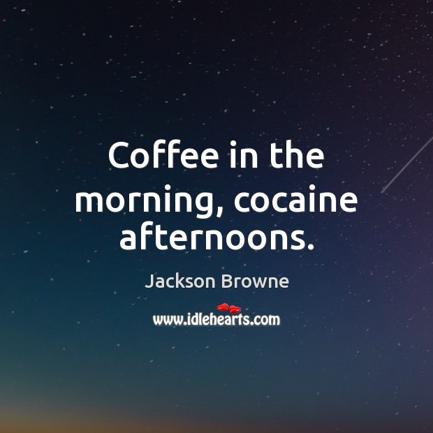 Coffee in the morning, cocaine afternoons. Jackson Browne Picture Quote