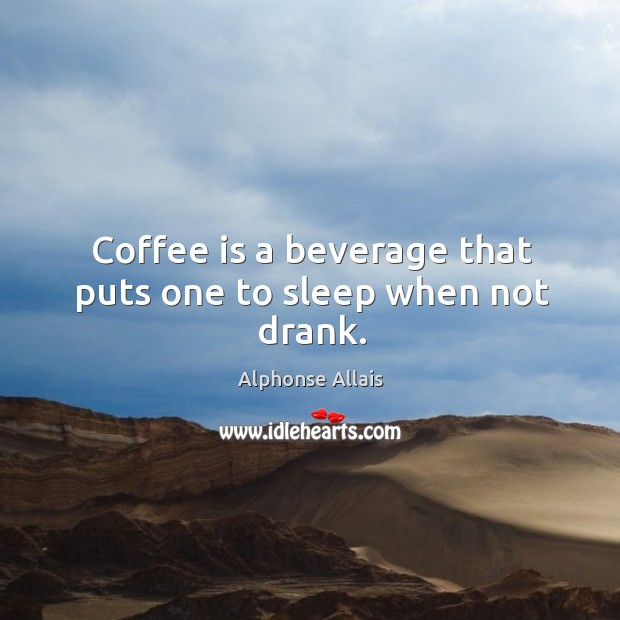 Coffee is a beverage that puts one to sleep when not drank. Image