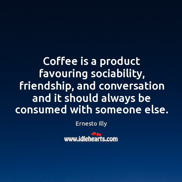 Coffee is a product favouring sociability, friendship, and conversation and it should Image