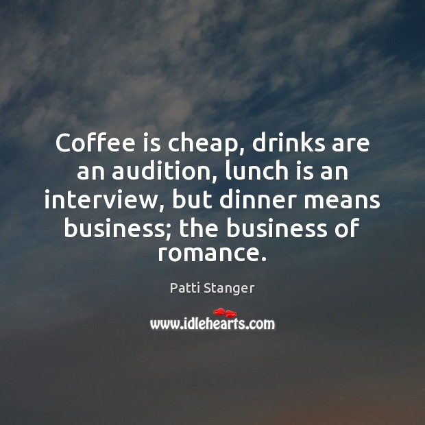 Coffee is cheap, drinks are an audition, lunch is an interview, but Patti Stanger Picture Quote