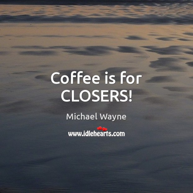 Coffee is for CLOSERS! Image