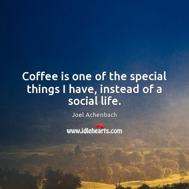 Image, Coffee is one of the special things I have, instead of a social life.